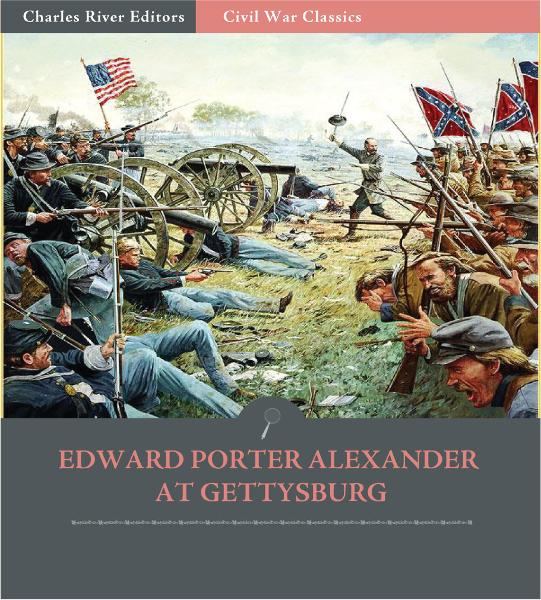 Edward Porter Alexander at Gettysburg: Account of the Battle from His Memoirs