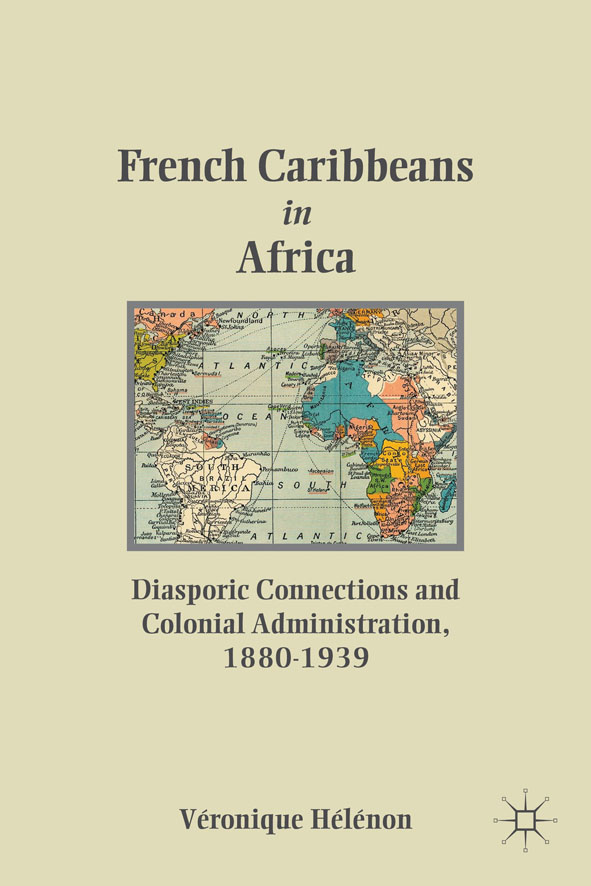 French Caribbeans in Africa Diasporic Connections and Colonial Administration,  1880-1939