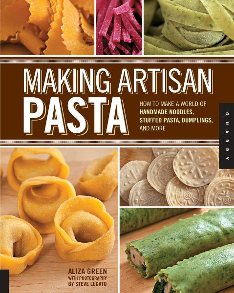 Making Artisan Pasta: How to Make a World of Handmade Noodles, Stuffed Pasta, Dumplings, and More By: Aliza Green,Cesare Casella,Steve Legato