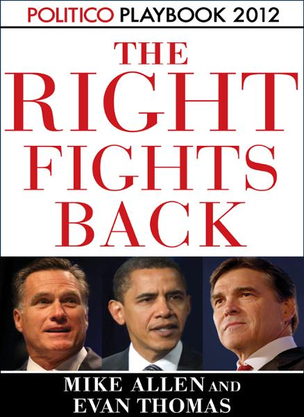 The Right Fights Back: Playbook 2012 (POLITICO Inside Election 2012) By: Evan Thomas,Mike Allen,Politico