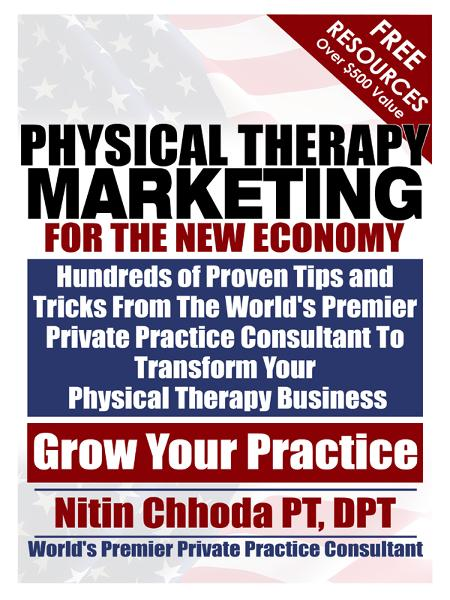 Physical Therapy Marketing For The New Economy: Hundreds of Proven Tips and Tricks From The World's Premier Private Practice Consultant To Transform Your Physical Therapy Business By: Nitin Chhoda PT, DPT