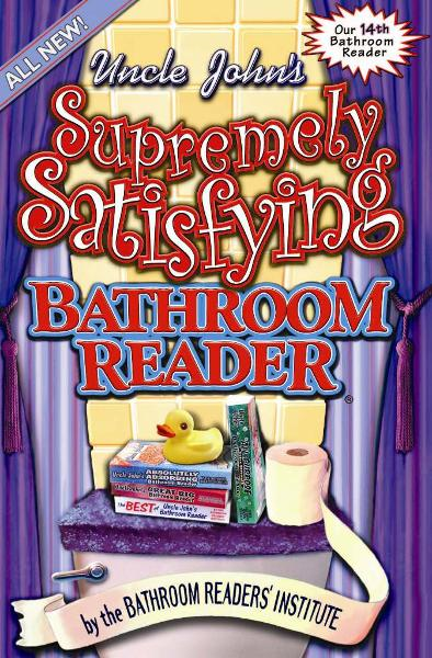 Uncle John's Supremely Satisfying Bathroom Reader By: Bathroom Readers' Institute