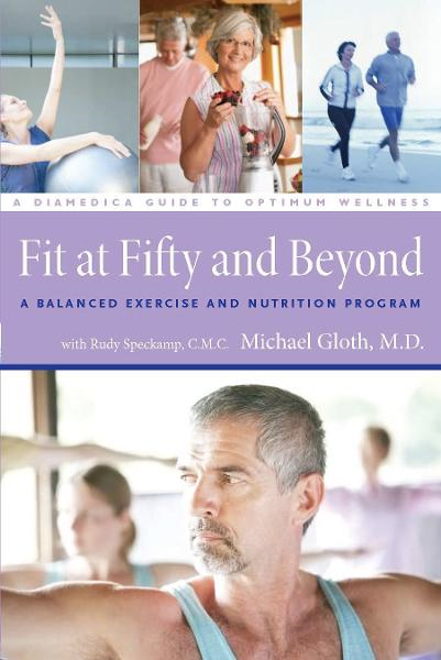 Fit at Fifty and Beyond: A Balanced Exercise and Nutrition Program By: M.D. F. Michael Gloth III