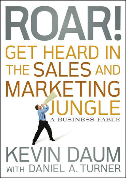 Roar! Get Heard in the Sales and Marketing Jungle By: Kevin Daum