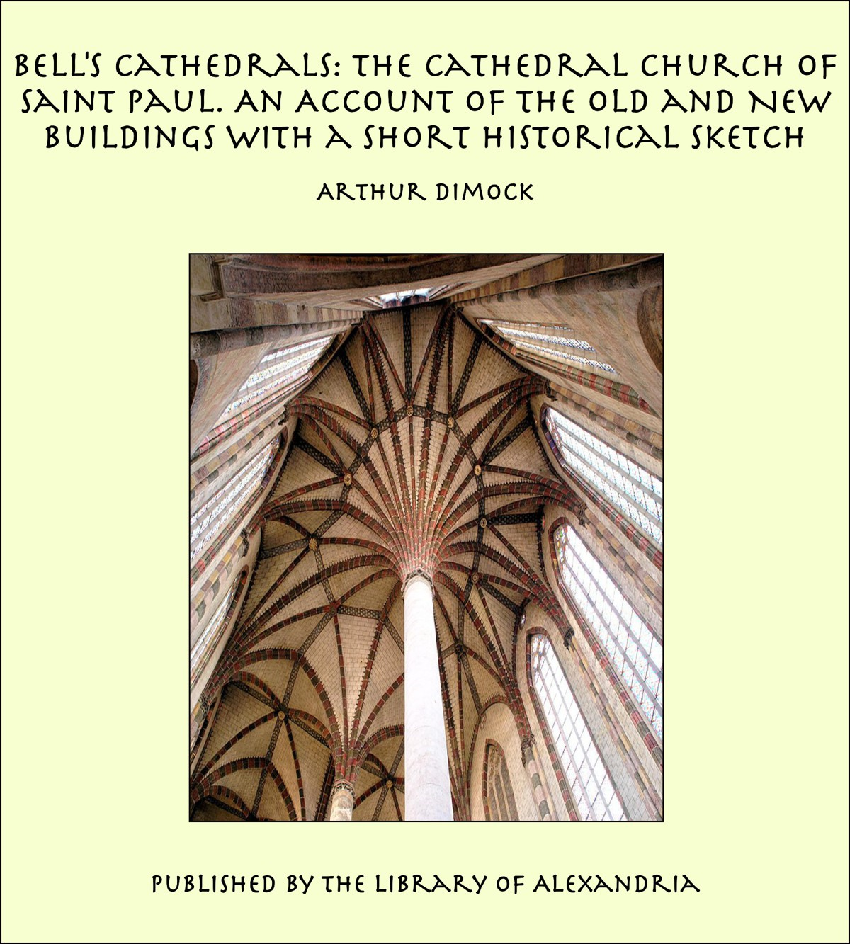 Arthur Dimock - Bell's Cathedrals: The Cathedral Church of Saint Paul. An Account of the Old and New Buildings with a Short Historical Sketch