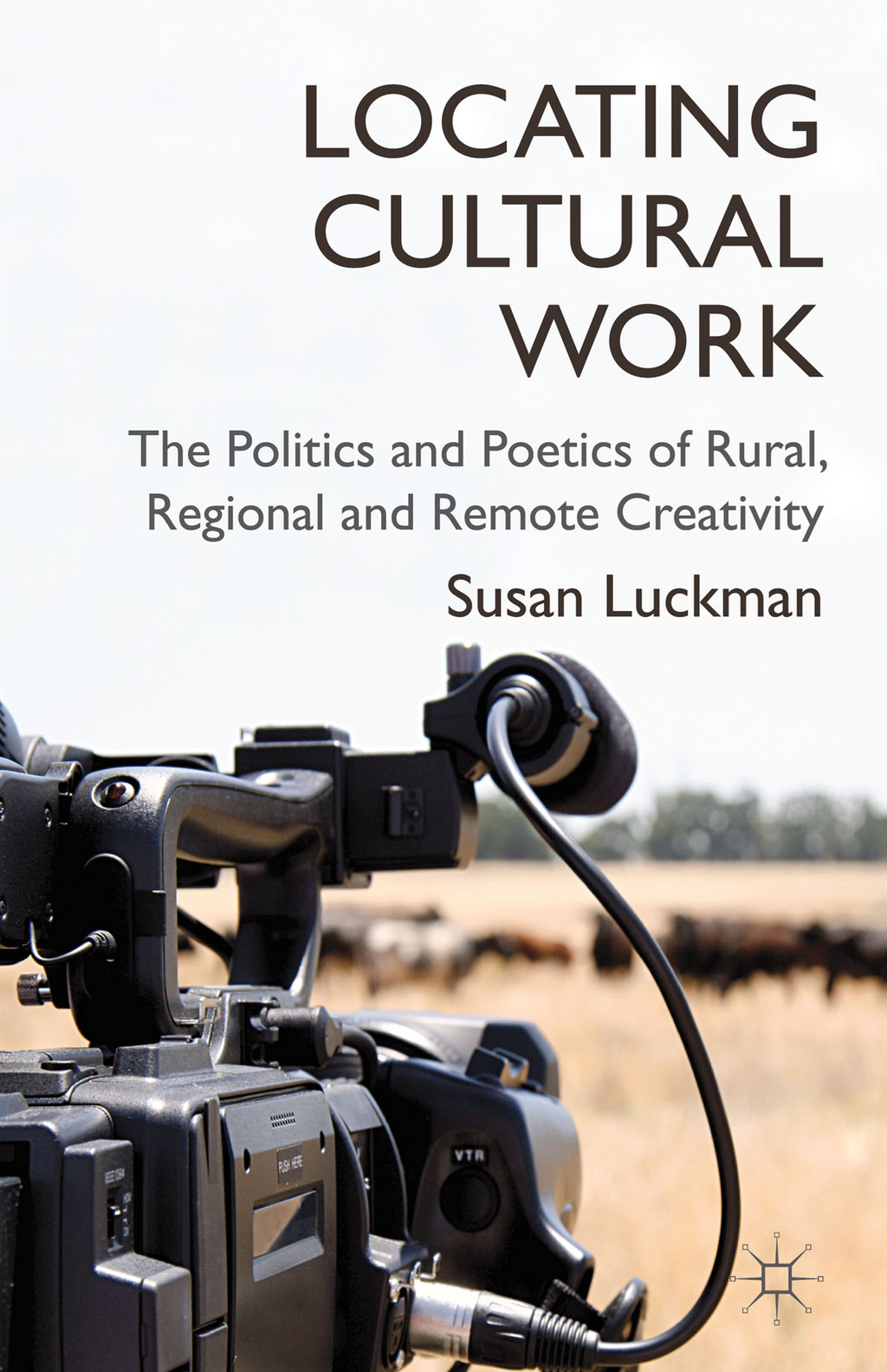 Locating Cultural Work The Politics and Poetics of Rural,  Regional and Remote Creativity