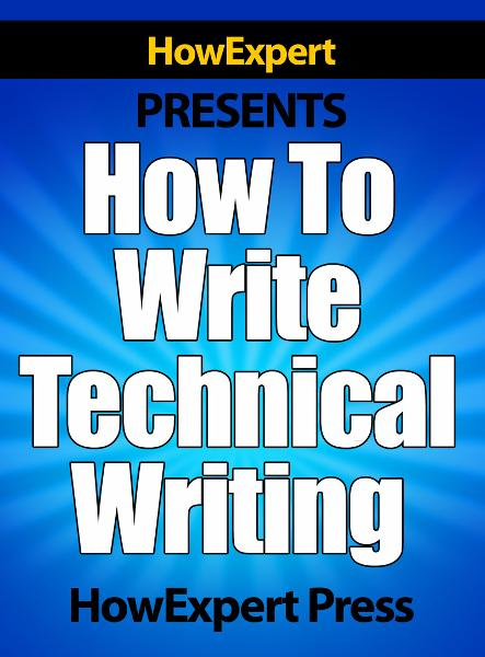 How To Write Technical Writing: Your Step-By-Step Guide To Writing Technical Writing Secrets By: HowExpert Press