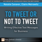 To Tweet or Not to Tweet: Writing Effective Text Messages for Business By: Claire Meirowitz,Natalie Canavor