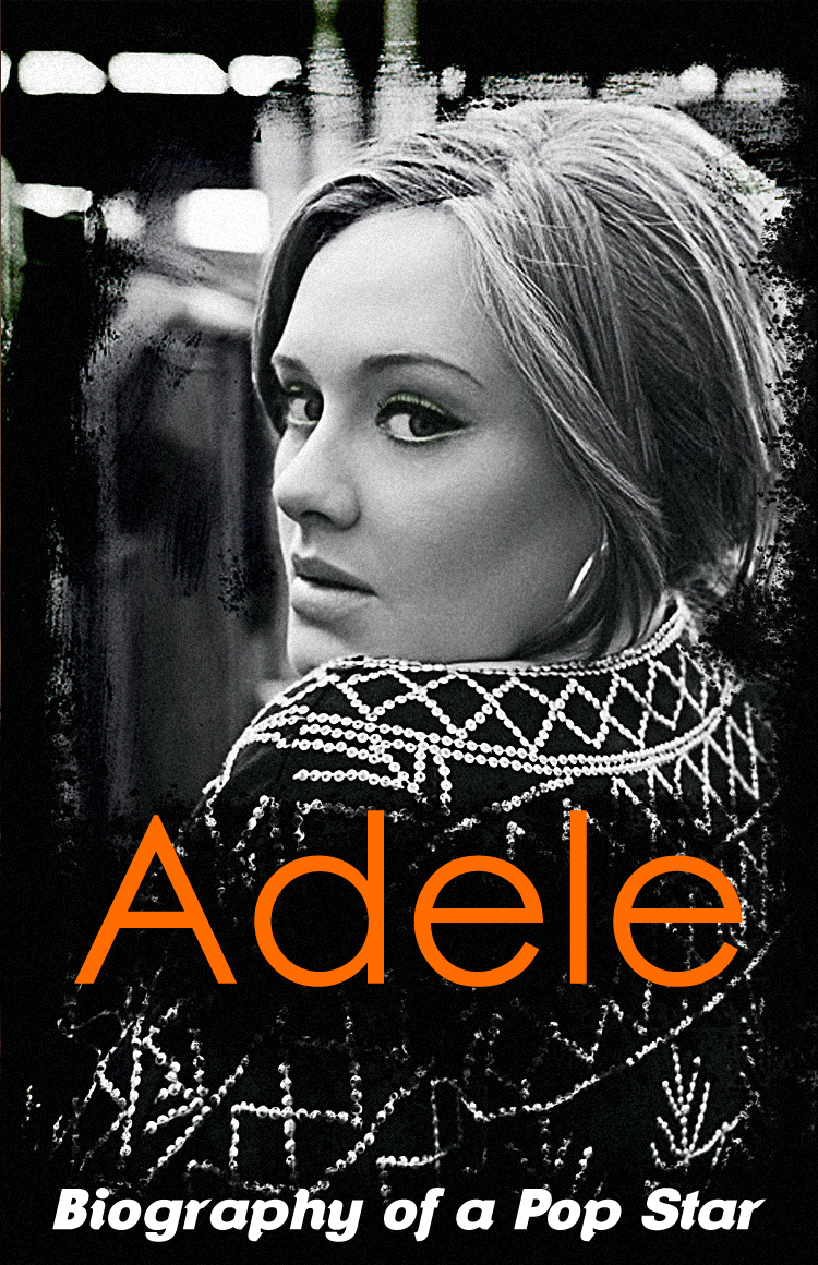 Adele – Biography of a Pop Star By: Jason Hakim