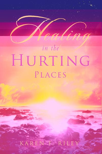 Healing in the Hurting Places By: Karen F. Riley