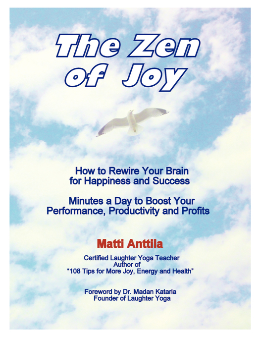 The Zen of Joy: How to Rewire Your Brain for Happiness and Success. Minutes a Day to Boost Your Performance, Productivity and Profits. By: Matti Anttila