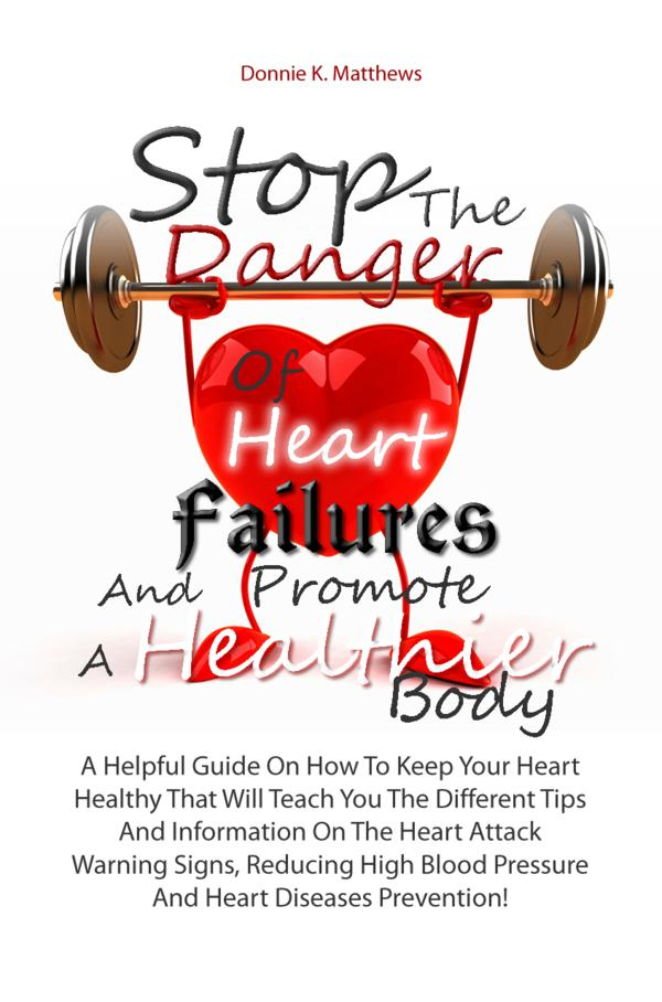 Stop The Danger Of  Heart Failures And Promote A Healthier Body By: Donnie K. Matthews
