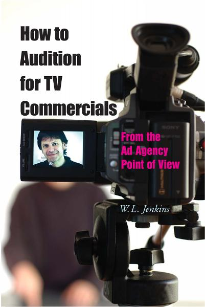 How to Audition for TV Commercials: From the Ad Agency Point of View By: W.L. Jenkins