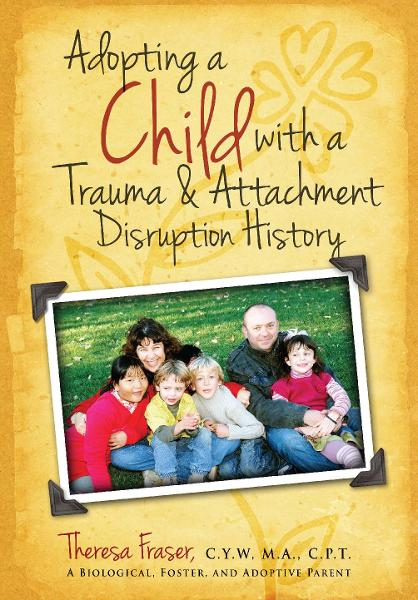 Adopting a Child With a Trauma and Attachment Disruption History By: Theresa Ann Fraser