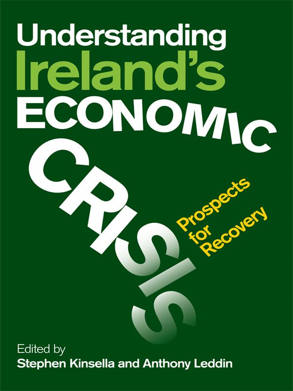 Understanding Ireland's Economic Crisis: Prospects For Recovery By: Stephen Kinsella & Anthony Leddin