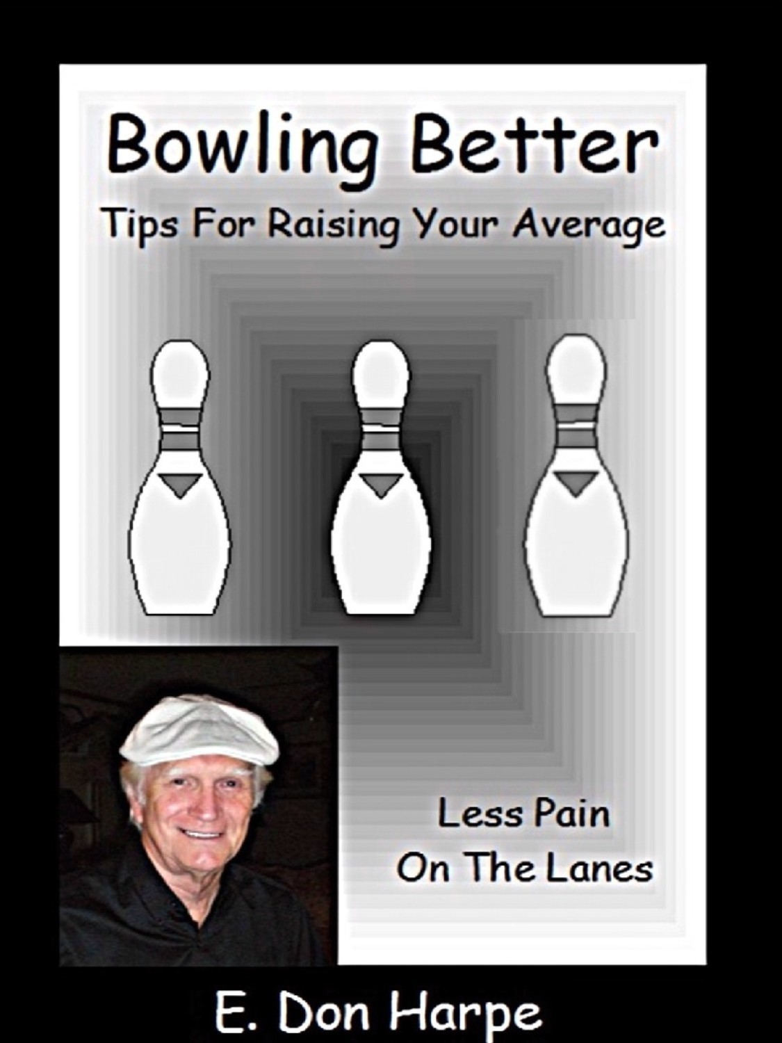 Bowling Better: Tips To Improve Your Average By: E. Don Harpe