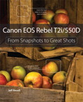 Canon EOS Rebel T2i / 550D: From Snapshots to Great Shots By: Jeff Revell