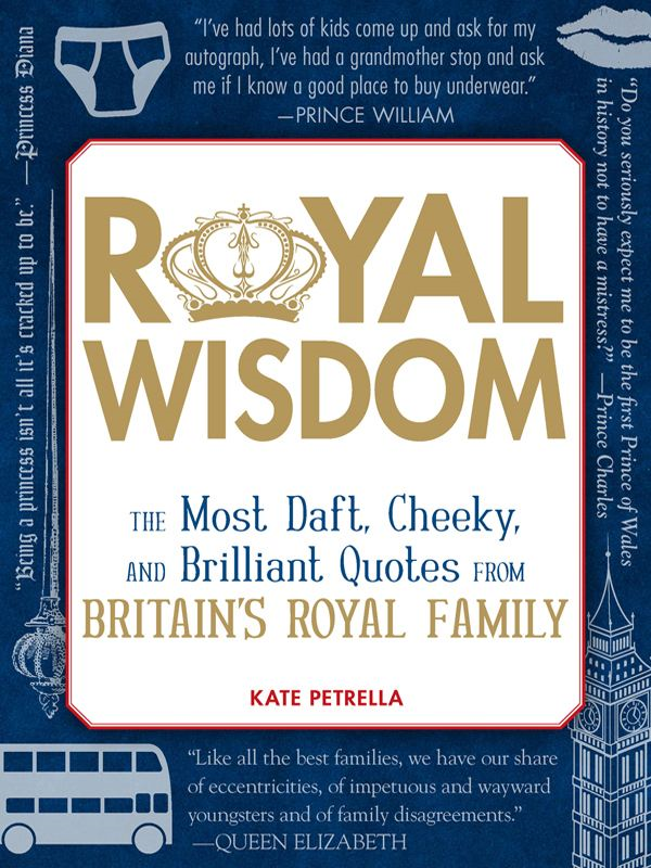 Royal Wisdom: The Most Daft, Cheeky, and Brilliant Quotes from Britain's Royal Family By: Kate Petrella