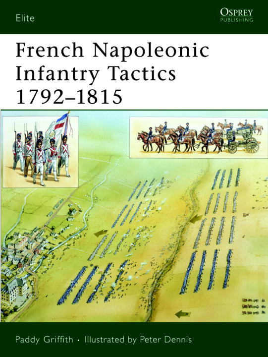 French Napoleonic Infantry Tactics 1792-1815 By: Paddy Griffith,Peter Dennis