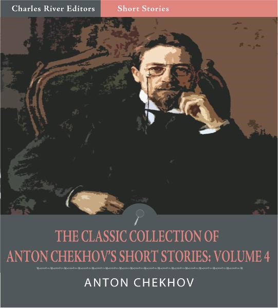 The Classic Collection of Anton Chekhovs Short Stories: Volume IV (51 Short Stories) (Illustrated Edition) By: Anton Chekhov
