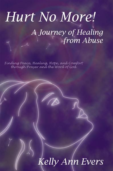 Hurt No More! A Journey of Healing from Abuse By: Kelly Ann Evers