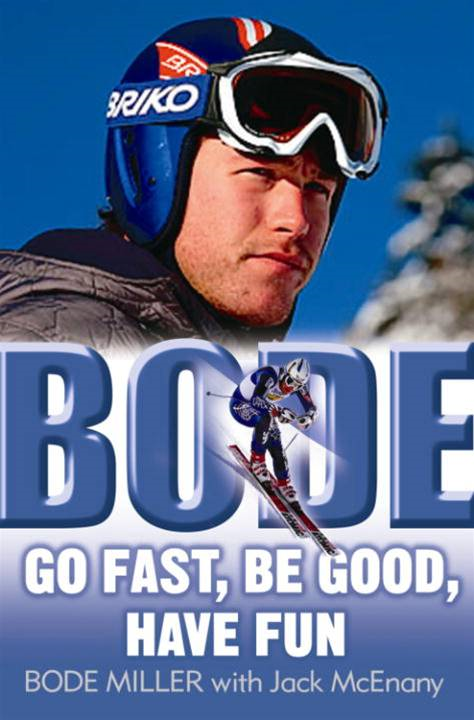 Bode: Go Fast, Be Good, Have Fun By: Bode Miller