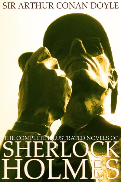 The Complete Illustrated Novels of Sherlock Holmes: A Study in Scarlet, The Sign of the Four, The Hound of the Baskervilles & The Valley of Fear (Engage Books) (Active Table of Contents) (Illustrated)