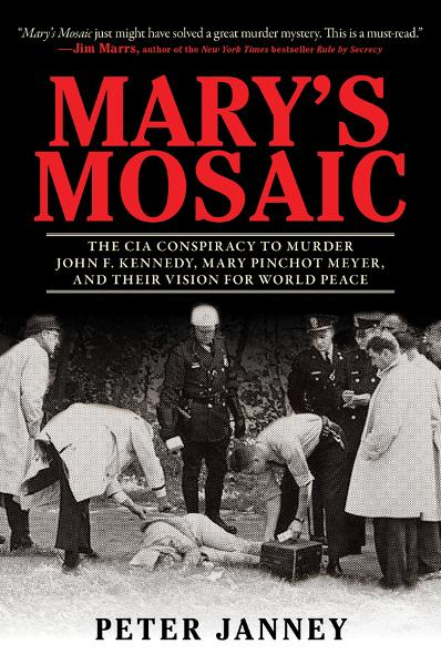 Mary's Mosaic: The CIA Conspiracy to Murder John F. Kennedy, Mary Pinchot Meyer & Their Vision for World Peace