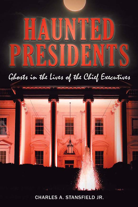 Haunted Presidents: Ghosts in the Lives of the Chief Executives By: Charles A. Stansfield Jr.