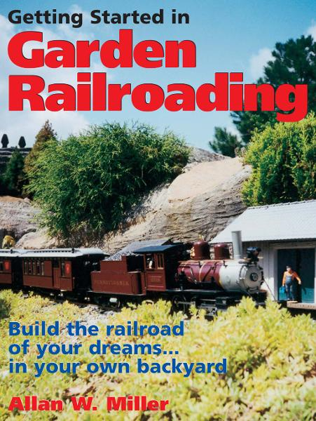 Getting Started in Garden Railroading: Build the railroad of your dreams?in your own backyard!