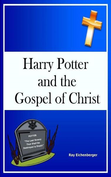 Harry Potter and the Gospel of Christ By: Ray Eichenberger