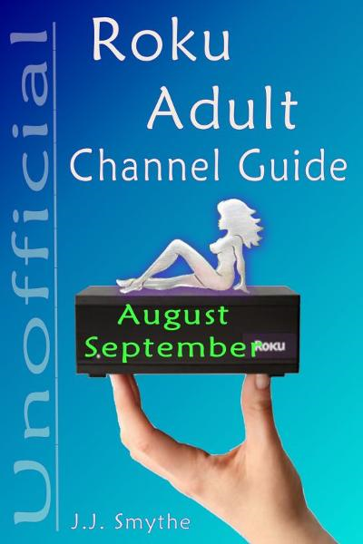 The Unofficial Roku ADULT Channel Guide; Annotated: August - September 2012 By: CazMaz Productions