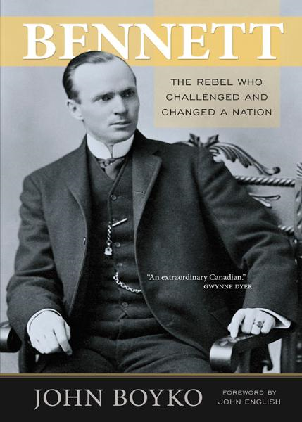 Bennett: The Rebel Who Challenged and Changed a Nation By: John Boyko