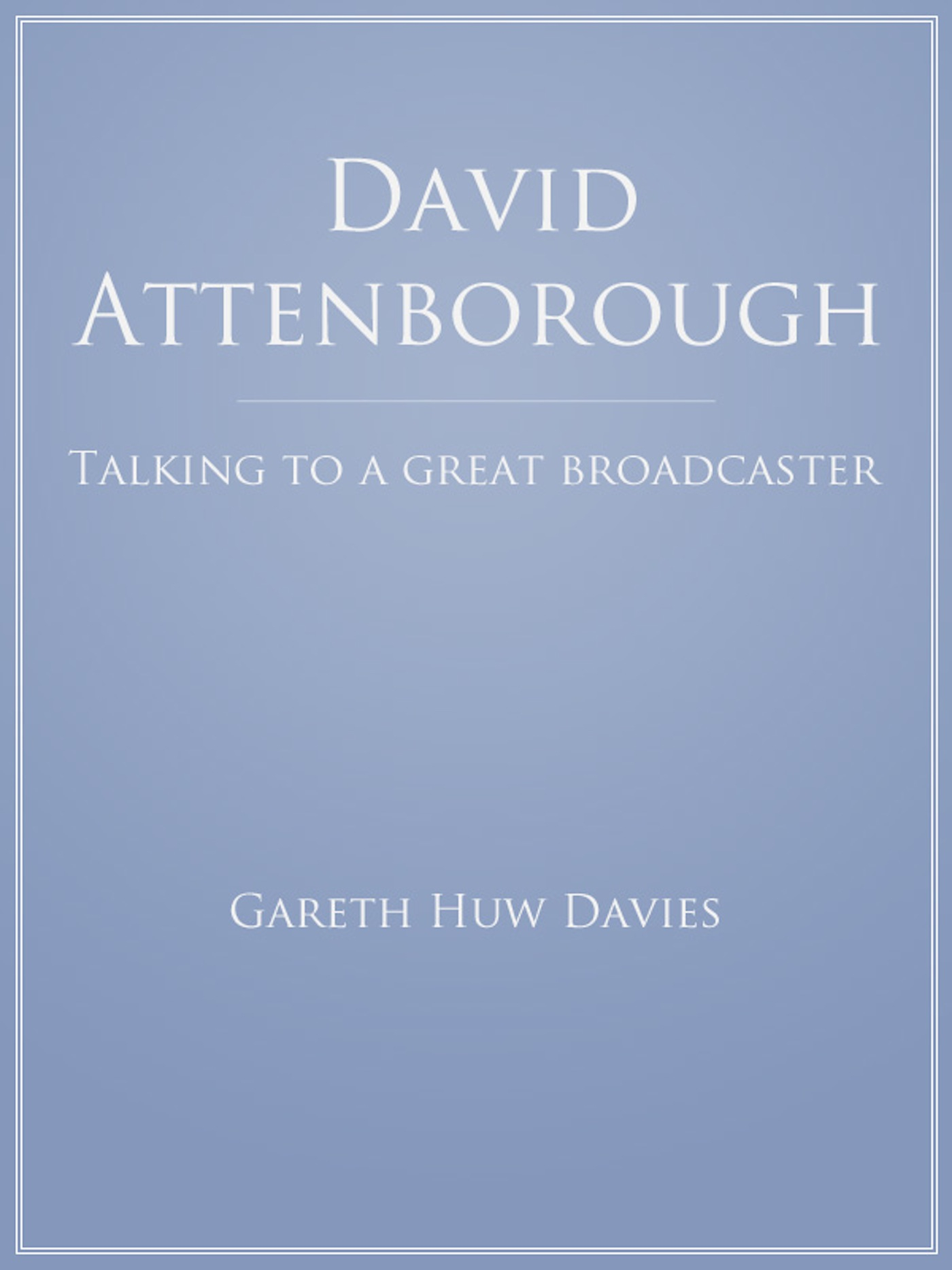 David Attenborough: Talking to a Great Broadcaster By: Gareth Huw Davies