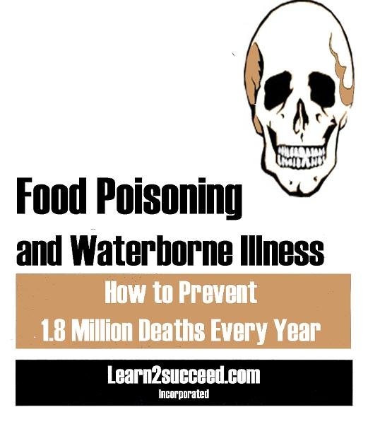 Food Poisoning and Waterborne Illness: How to Prevent 1.8 Million Deaths Every Year By: Learn2succeed.com Incorporated