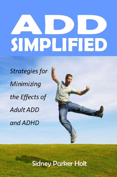 ADD Simplified: Strategies for Minimizing the Effects of Adult ADD and ADHD By: Sidney Parker Holt