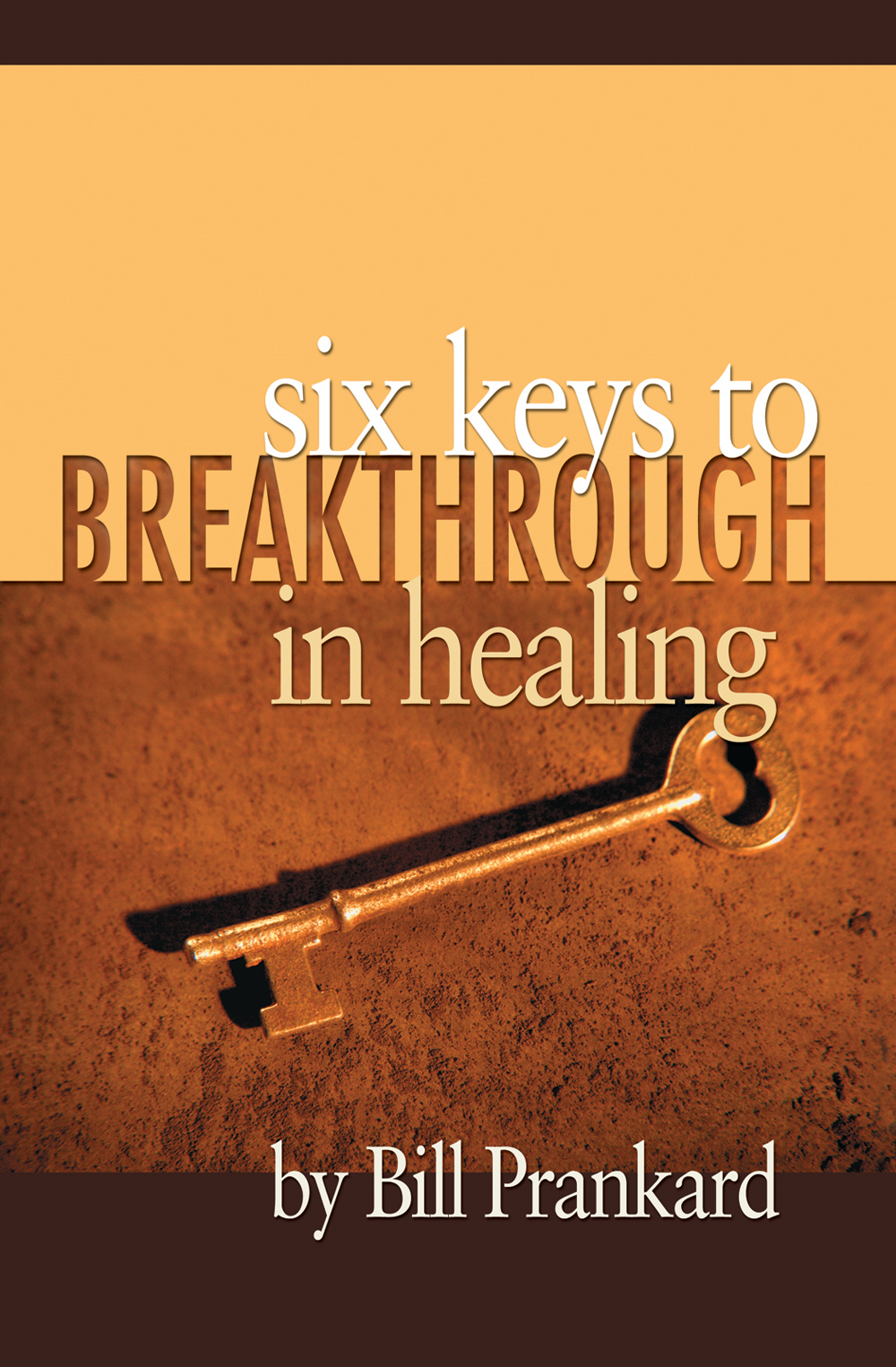 Six Keys to Breakthrough in Healing By: Bill Prankard