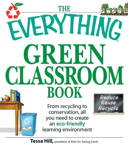 The Everything Green Classroom Book: From recycling to conservation, all you need to create an eco-friendly learning environment By: Tessa Hill