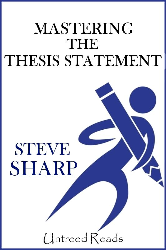 Mastering the Thesis Statement By: Steve Sharp