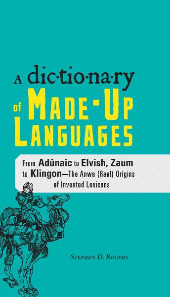 The Dictionary of Made-Up Languages: From Elvish to Klingon, The Anwa, Reella, Ealray, Yeht (Real) Origins of Invented Lexicons