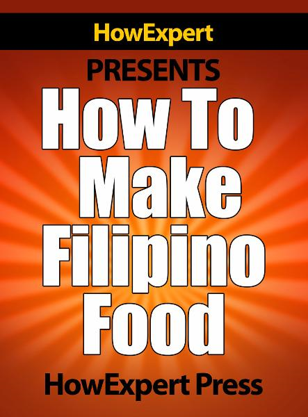 How To Make Filipino Food: Your Step-By-Step Guide To Cooking Filipino Food By: HowExpert Press
