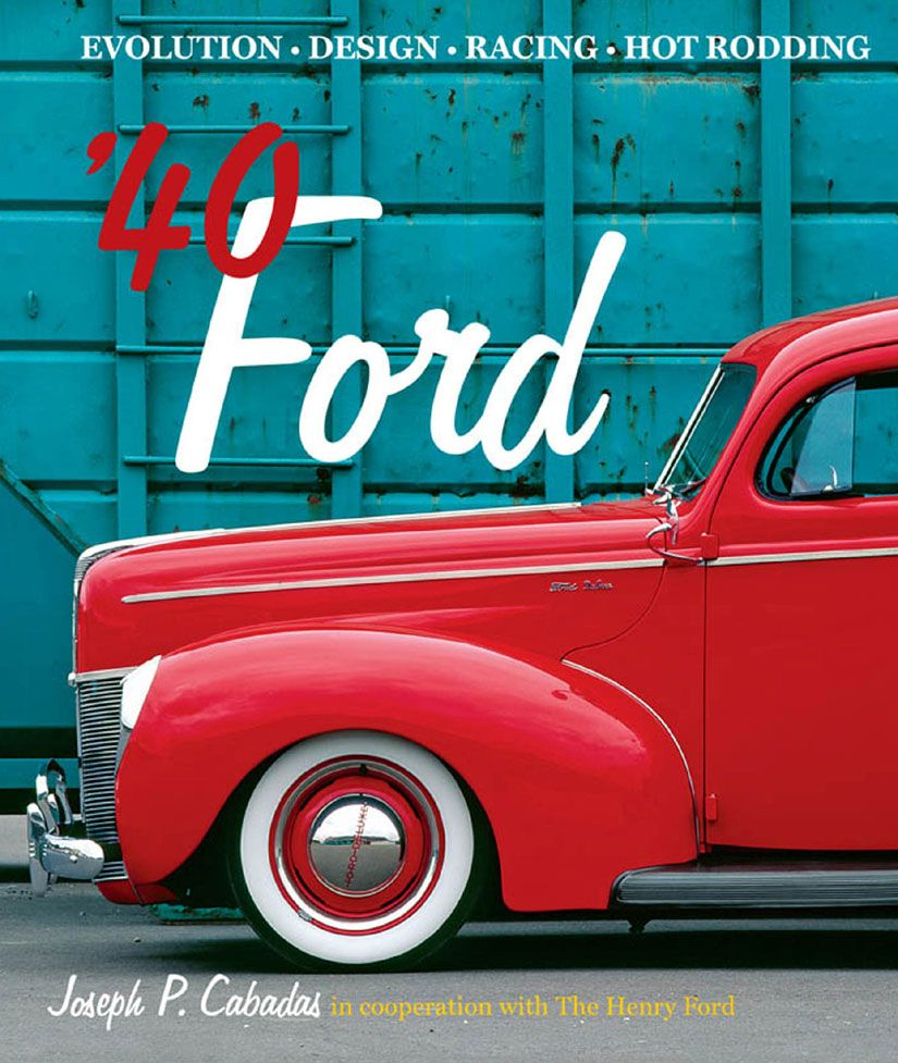 '40 Ford: Evolution * Design * Racing * Hot Rodding By: Joseph P. Cabadas