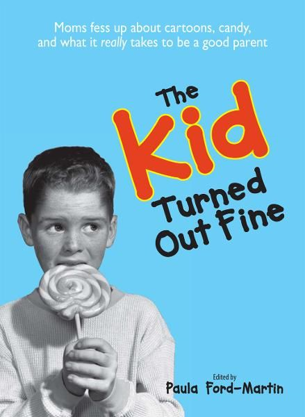 The Kid Turned Out Fine: Moms Fess Up About Cartoons, Candy, And What It Really Takes to Be a Good Parent