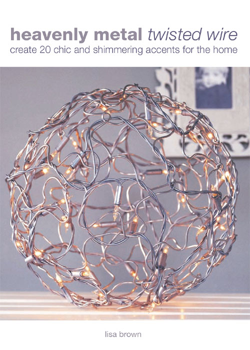 Heavenly Metal Twisted Wire Create 20 Chic and Shimmering Accents for the Home