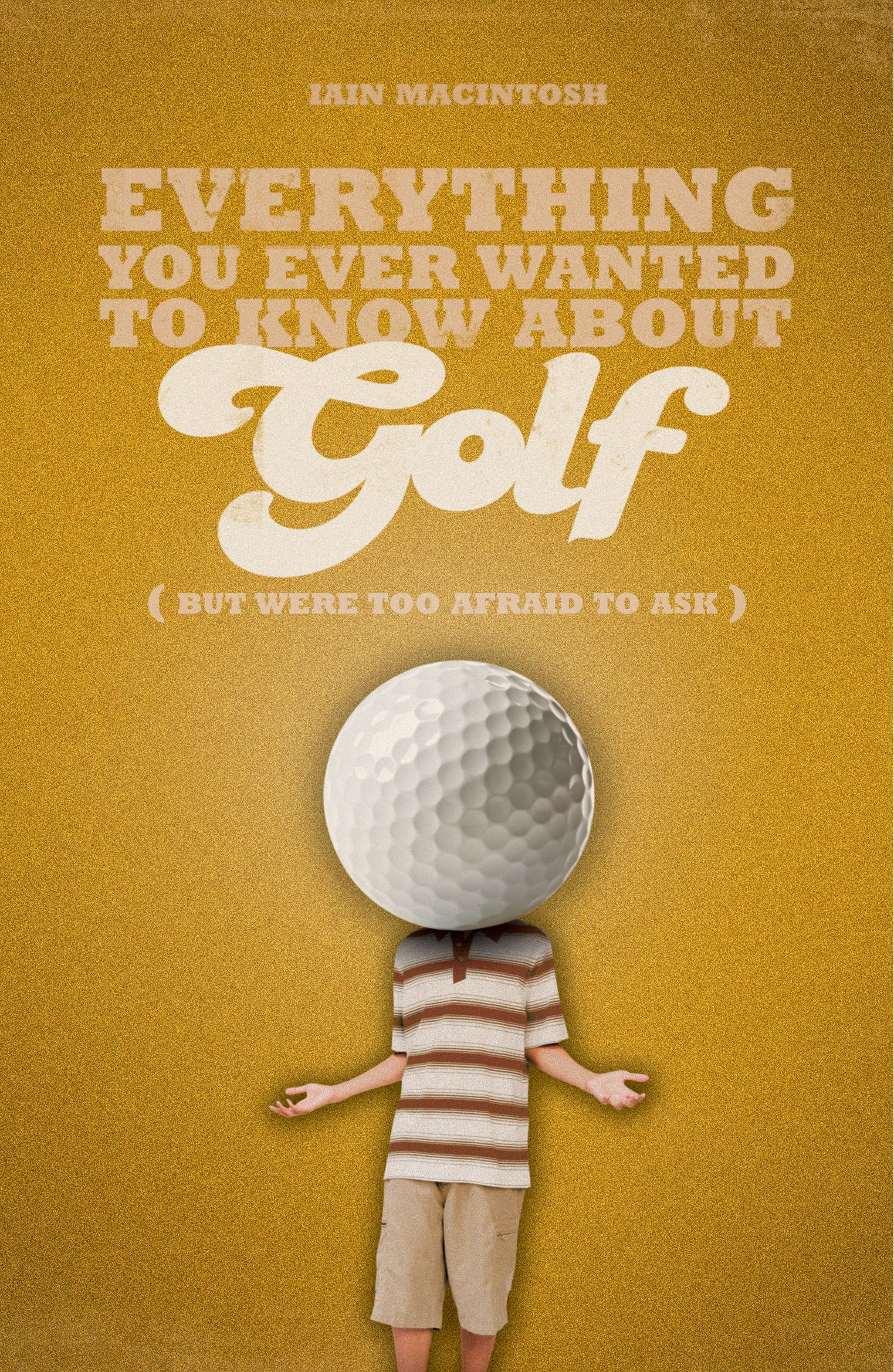 Everything You Ever Wanted to Know About Golf But Were too Afraid to Ask