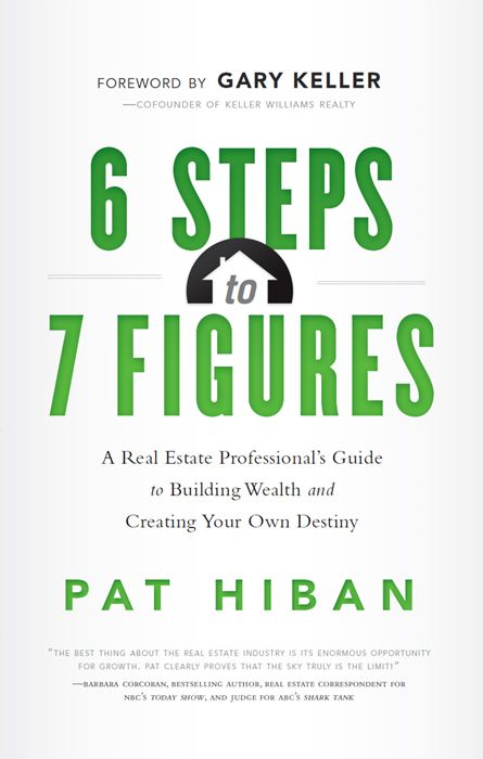 6 Steps to 7 Figures: A Real Estate Professionals Guide to Building Wealth and Creating Your Own Destiny By: Pat Hiban