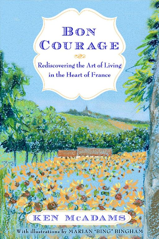 Bon Courage: Rediscovering the Art of Living (In the Heart of France) By: Ken McAdams