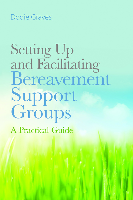 Setting Up and Facilitating Bereavement Support Groups A Practical Guide
