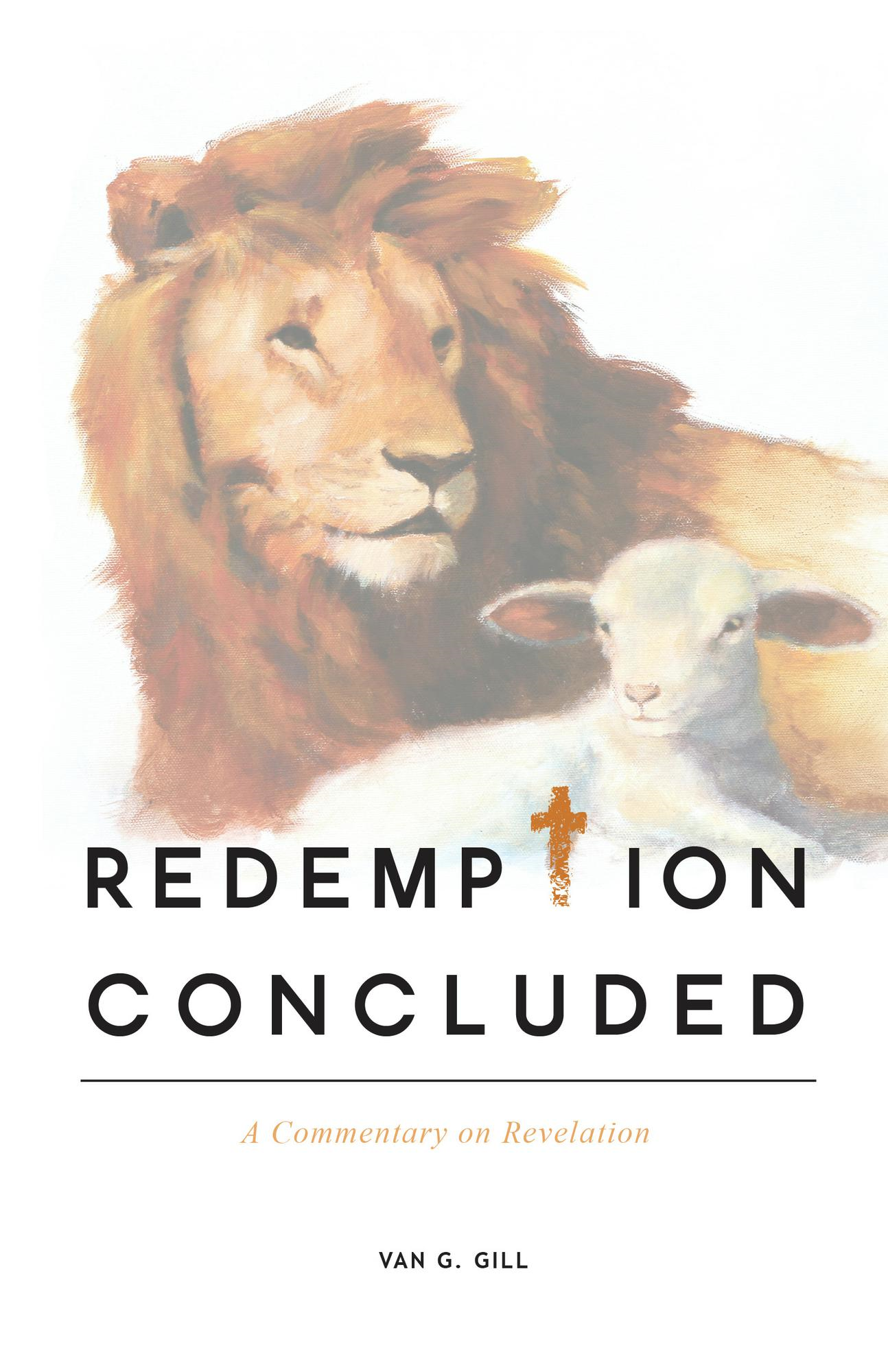 Redemption Concluded: A Commentary on Revelations By: Van G. Gill, Th.B., M.T.S, Th.D.