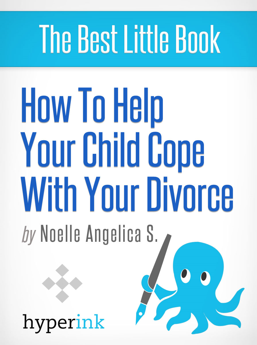 How to Help Your Child Cope With Your Divorce By: Noelle Angelica